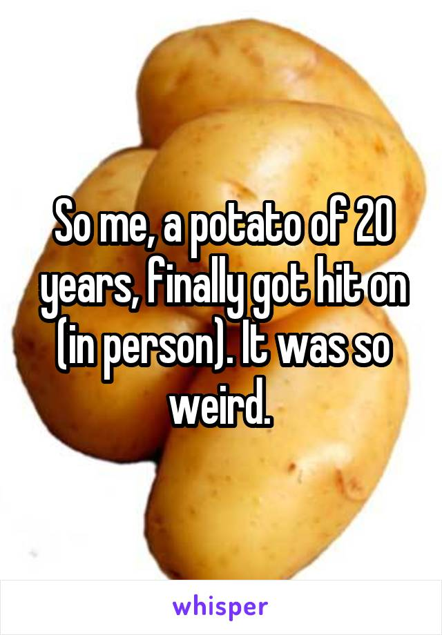 So me, a potato of 20 years, finally got hit on (in person). It was so weird.