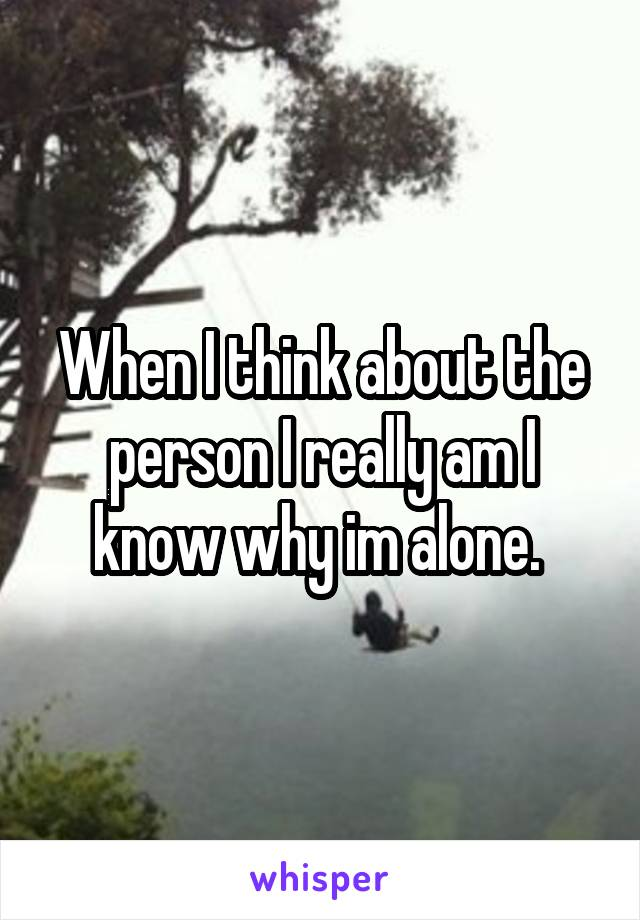 When I think about the person I really am I know why im alone.