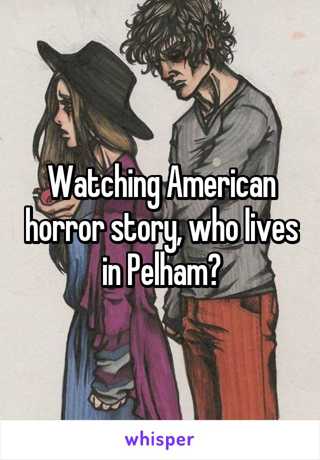 Watching American horror story, who lives in Pelham?