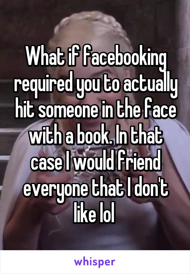What if facebooking required you to actually hit someone in the face with a book. In that case I would friend everyone that I don't like lol