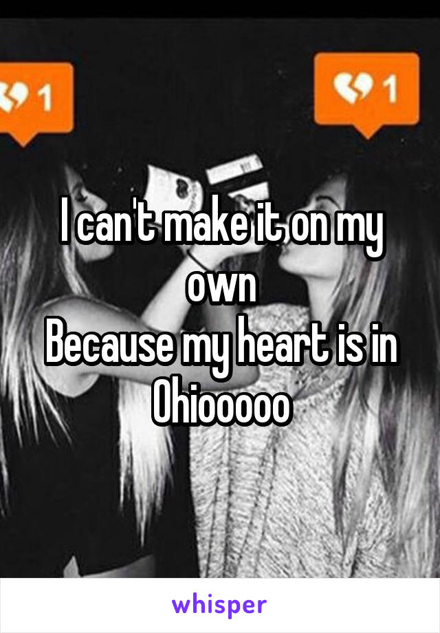 I can't make it on my own Because my heart is in Ohiooooo