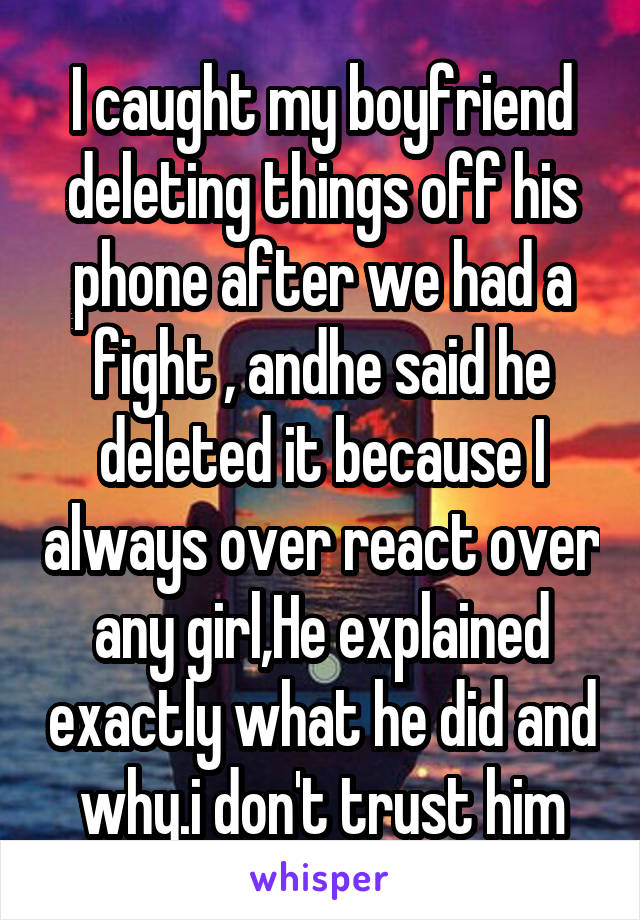 I caught my boyfriend deleting things off his phone after we had a fight , andhe said he deleted it because I always over react over any girl,He explained exactly what he did and why.i don't trust him