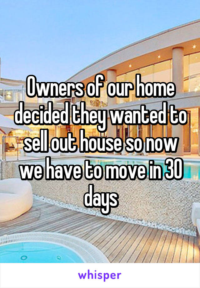 Owners of our home decided they wanted to sell out house so now we have to move in 30 days