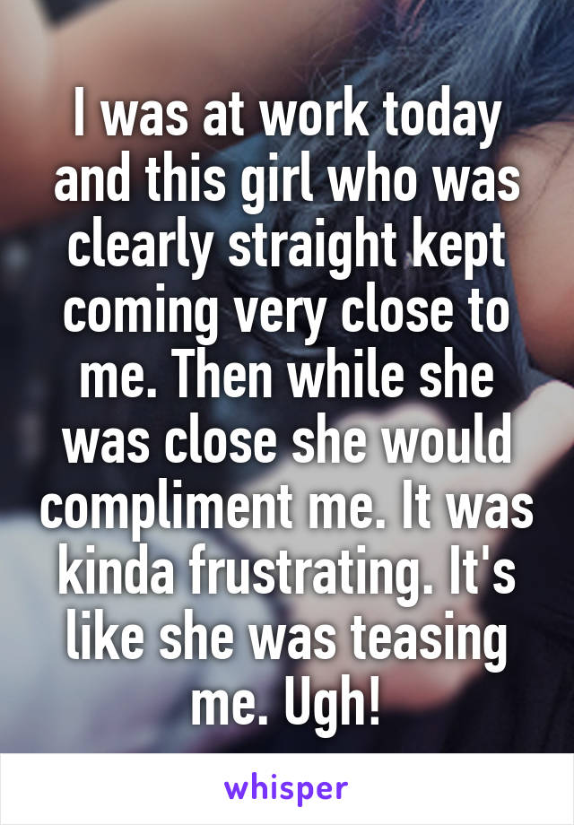 I was at work today and this girl who was clearly straight kept coming very close to me. Then while she was close she would compliment me. It was kinda frustrating. It's like she was teasing me. Ugh!