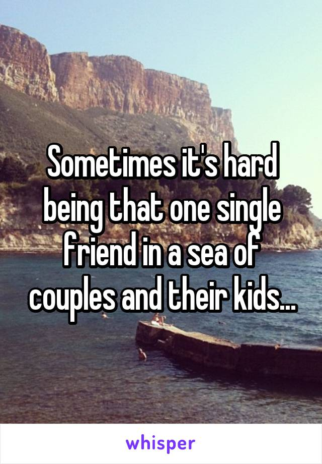 Sometimes it's hard being that one single friend in a sea of couples and their kids...