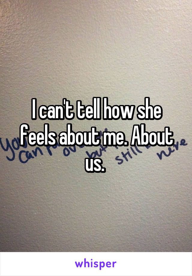 I can't tell how she feels about me. About us.