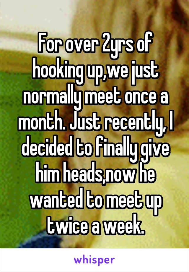 For over 2yrs of hooking up,we just normally meet once a month. Just recently, I decided to finally give him heads,now he wanted to meet up twice a week.