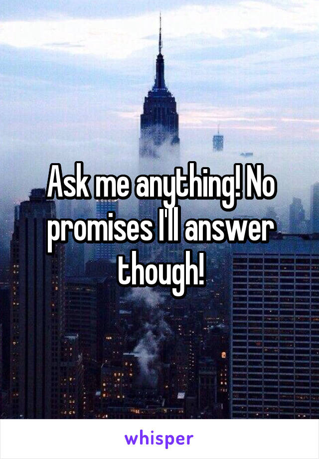 Ask me anything! No promises I'll answer though!