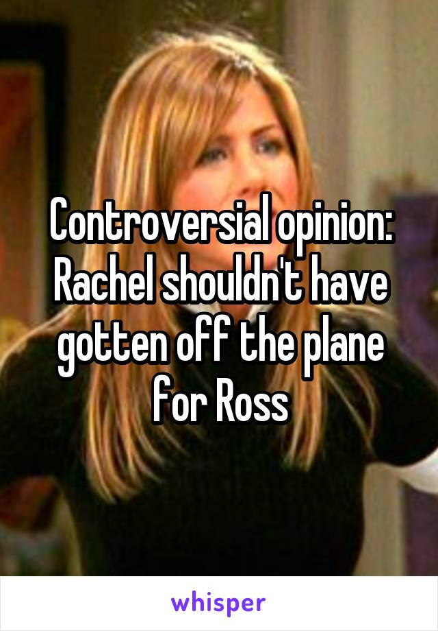 Controversial opinion: Rachel shouldn't have gotten off the plane for Ross