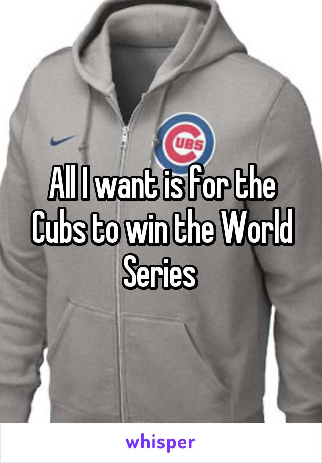 All I want is for the Cubs to win the World Series