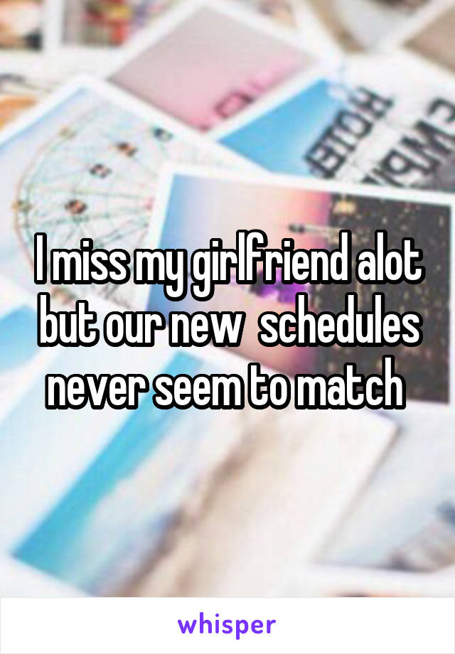 I miss my girlfriend alot but our new  schedules never seem to match