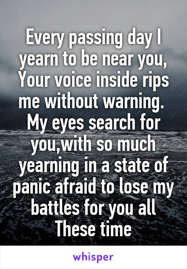 Every passing day I yearn to be near you, Your voice inside rips me without warning.  My eyes search for you,with so much yearning in a state of panic afraid to lose my battles for you all These time