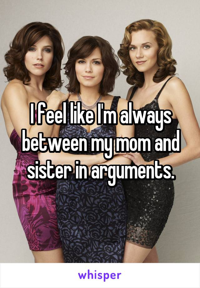I feel like I'm always between my mom and sister in arguments.
