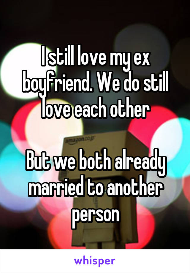 I still love my ex boyfriend. We do still love each other  But we both already married to another person