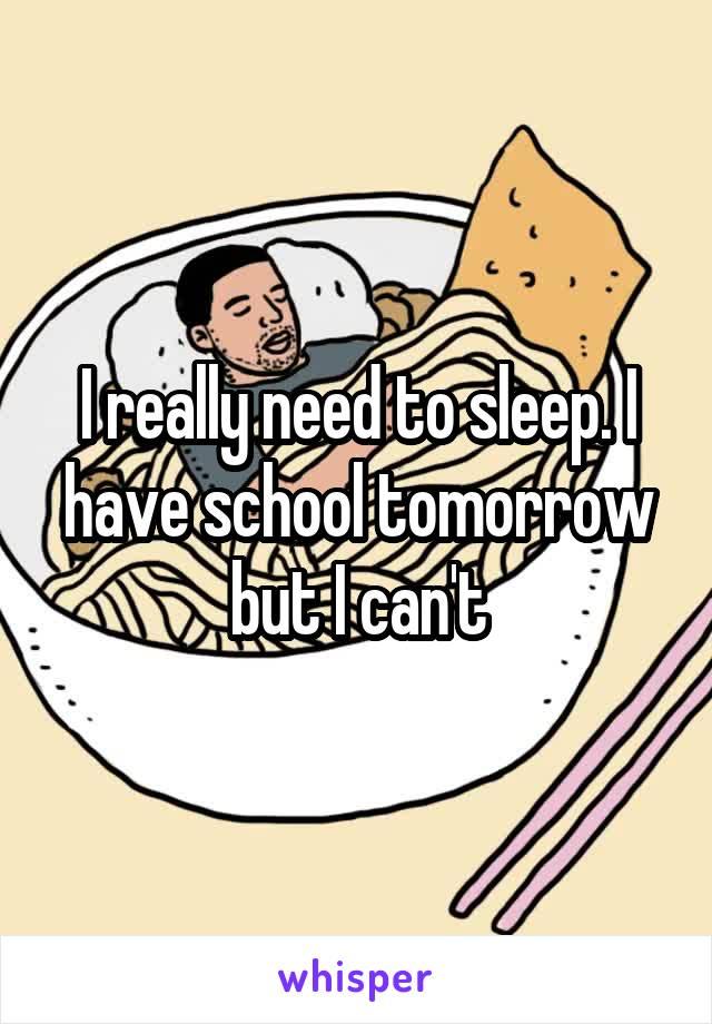 I really need to sleep. I have school tomorrow but I can't