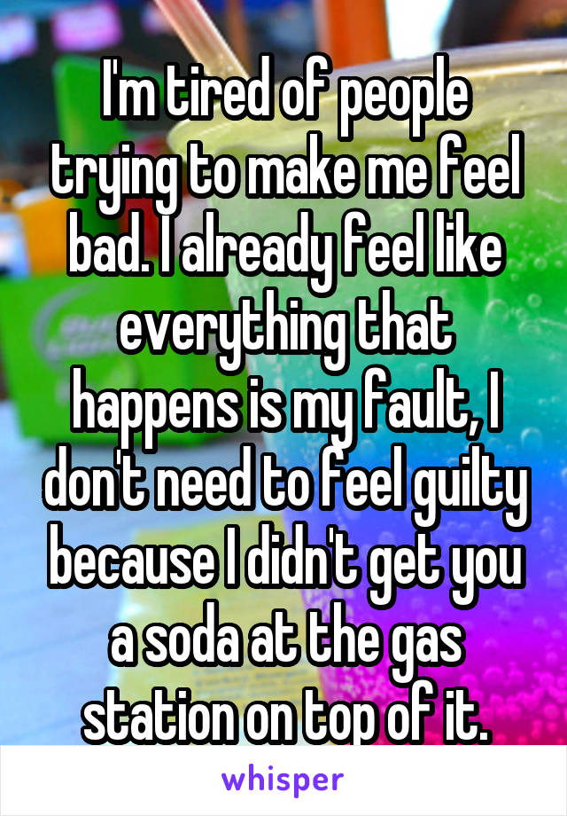 I'm tired of people trying to make me feel bad. I already feel like everything that happens is my fault, I don't need to feel guilty because I didn't get you a soda at the gas station on top of it.