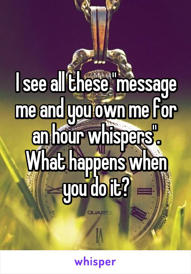 """I see all these """"message me and you own me for an hour whispers"""". What happens when you do it?"""