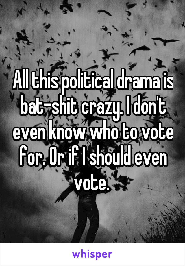 All this political drama is bat-shit crazy. I don't even know who to vote for. Or if I should even vote.