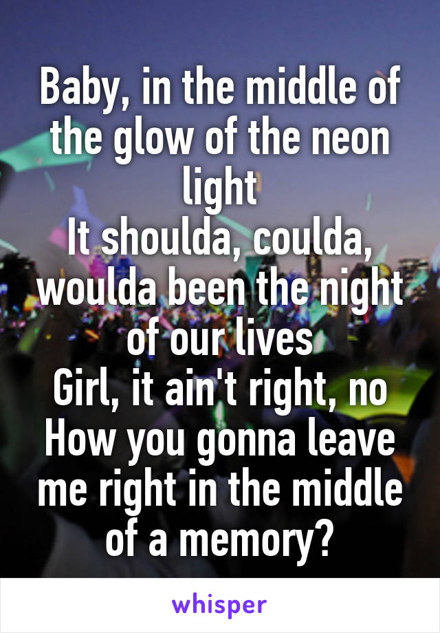 Baby, in the middle of the glow of the neon light It shoulda, coulda, woulda been the night of our lives Girl, it ain't right, no How you gonna leave me right in the middle of a memory?
