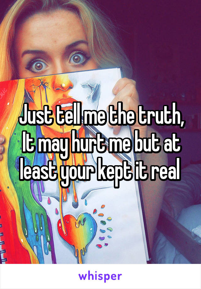 Just tell me the truth, It may hurt me but at least your kept it real