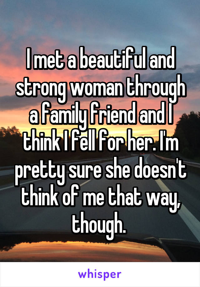 I met a beautiful and strong woman through a family friend and I think I fell for her. I'm pretty sure she doesn't think of me that way, though.