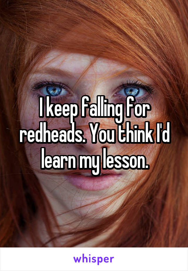 I keep falling for redheads. You think I'd learn my lesson.