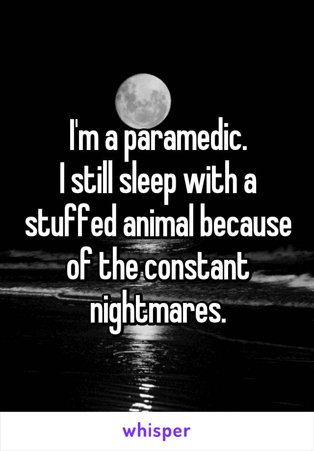I'm a paramedic. I still sleep with a stuffed animal because of the constant nightmares.