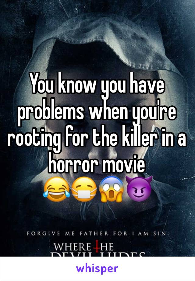You know you have problems when you're rooting for the killer in a horror movie  😂😷😱😈