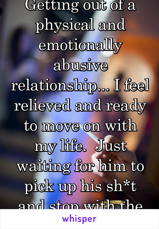 Getting out of a physical and emotionally abusive relationship... I feel relieved and ready to move on with my life.  Just waiting for him to pick up his sh*t and stop with the threats!