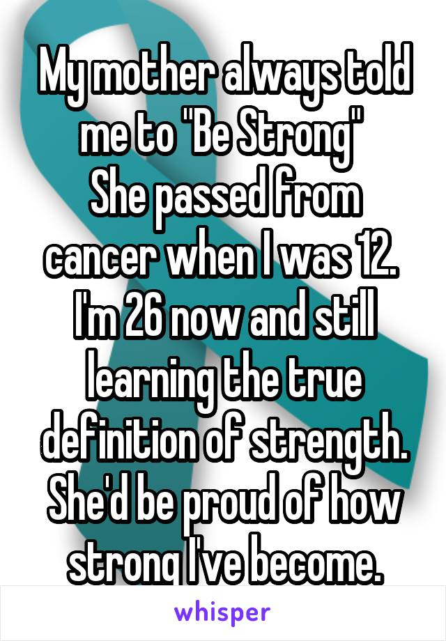 "My mother always told me to ""Be Strong""  She passed from cancer when I was 12.  I'm 26 now and still learning the true definition of strength. She'd be proud of how strong I've become."