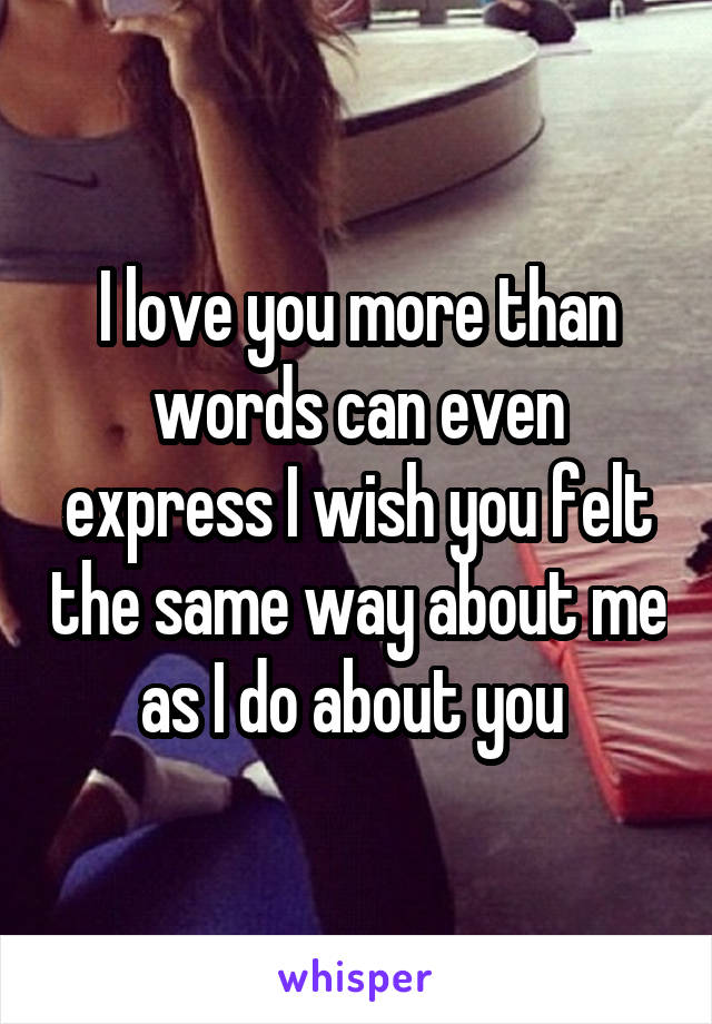 I love you more than words can even express I wish you felt the same way about me as I do about you
