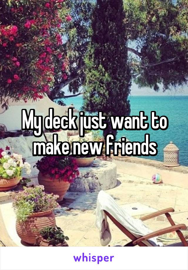 My deck just want to make new friends