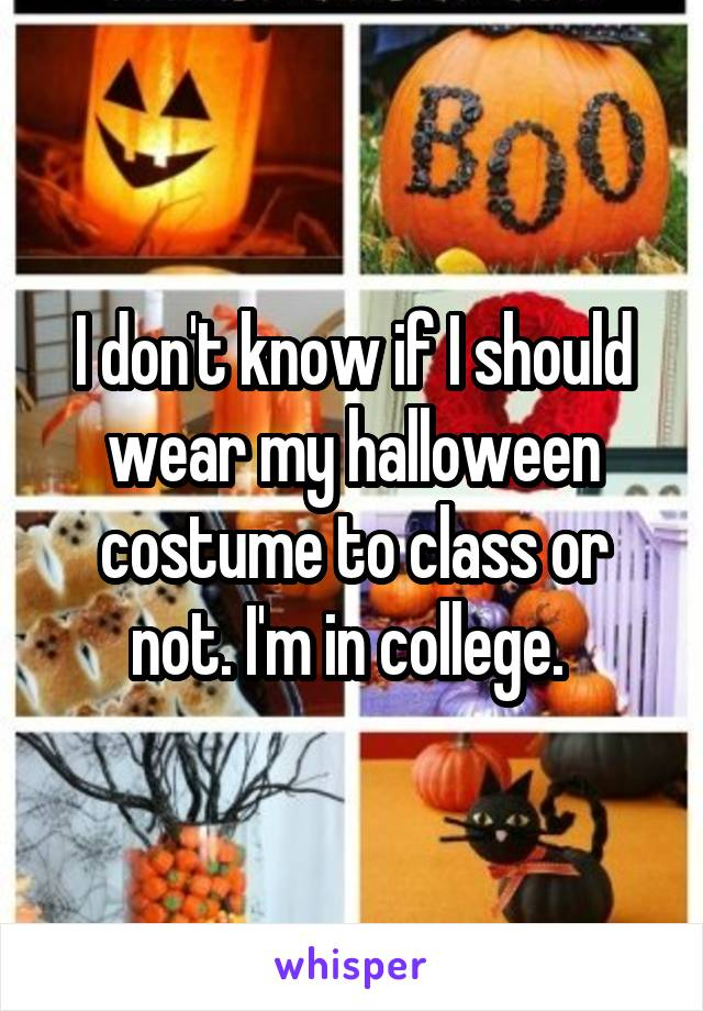 I don't know if I should wear my halloween costume to class or not. I'm in college.