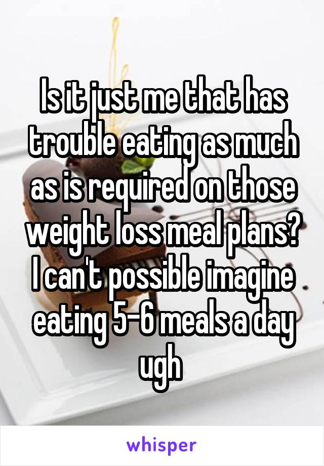 Is it just me that has trouble eating as much as is required on those weight loss meal plans? I can't possible imagine eating 5-6 meals a day ugh
