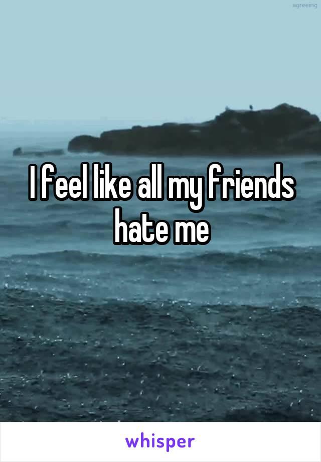 I feel like all my friends hate me