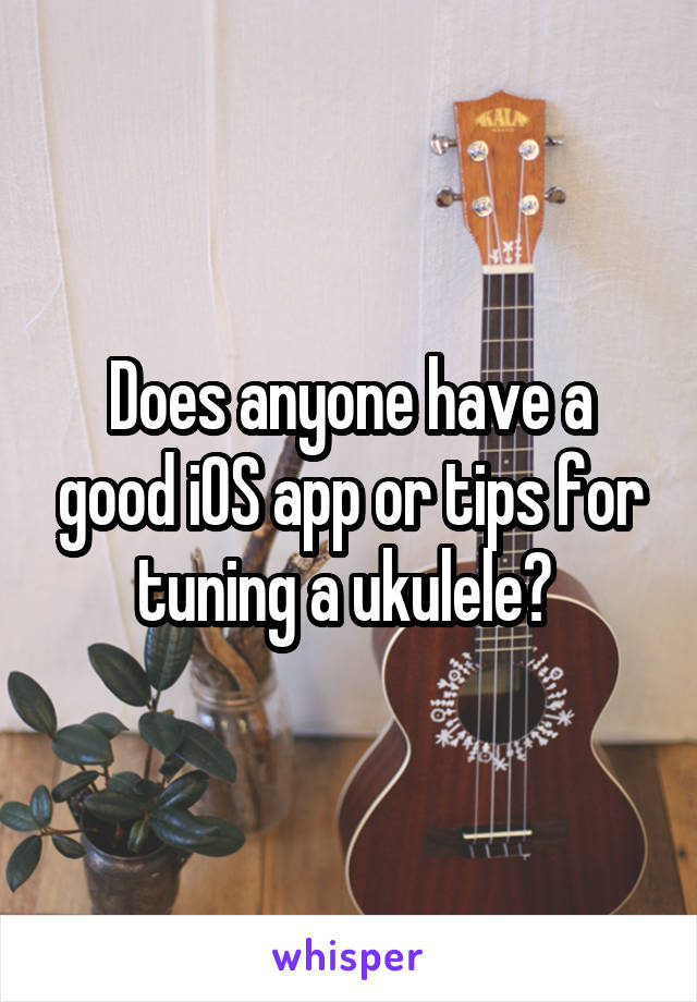 Does anyone have a good iOS app or tips for tuning a ukulele?
