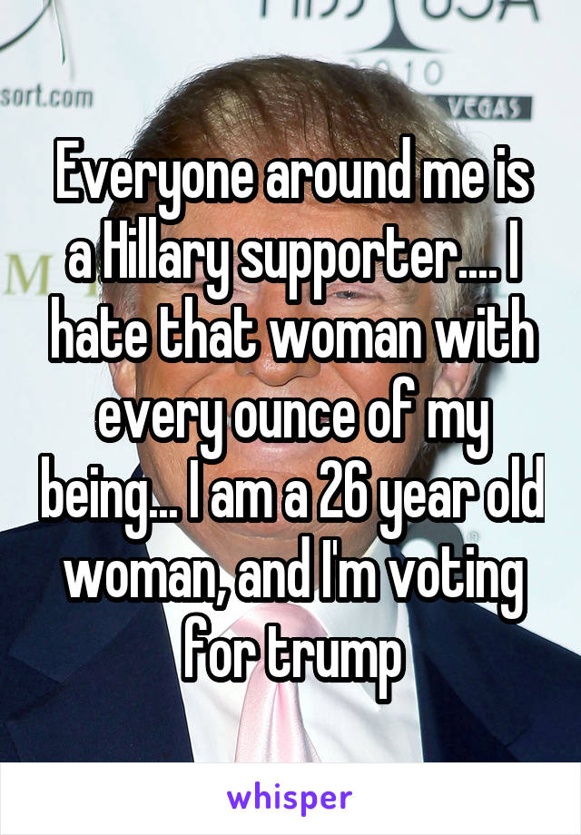 Everyone around me is a Hillary supporter.... I hate that woman with every ounce of my being... I am a 26 year old woman, and I'm voting for trump