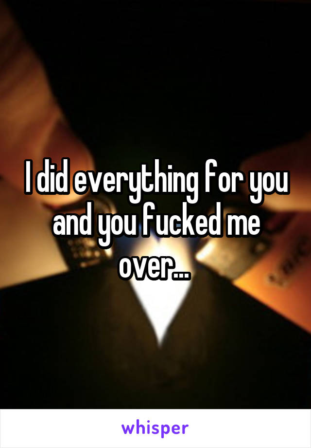 I did everything for you and you fucked me over...