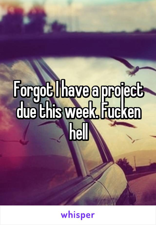Forgot I have a project due this week. Fucken hell