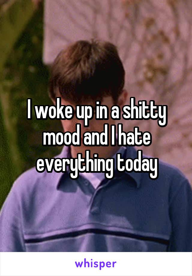I woke up in a shitty mood and I hate everything today