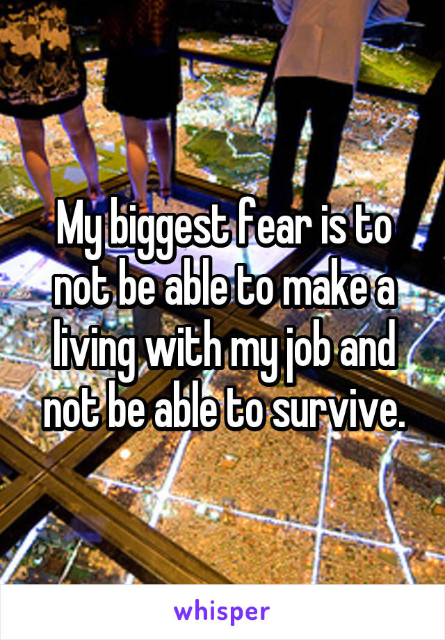 My biggest fear is to not be able to make a living with my job and not be able to survive.