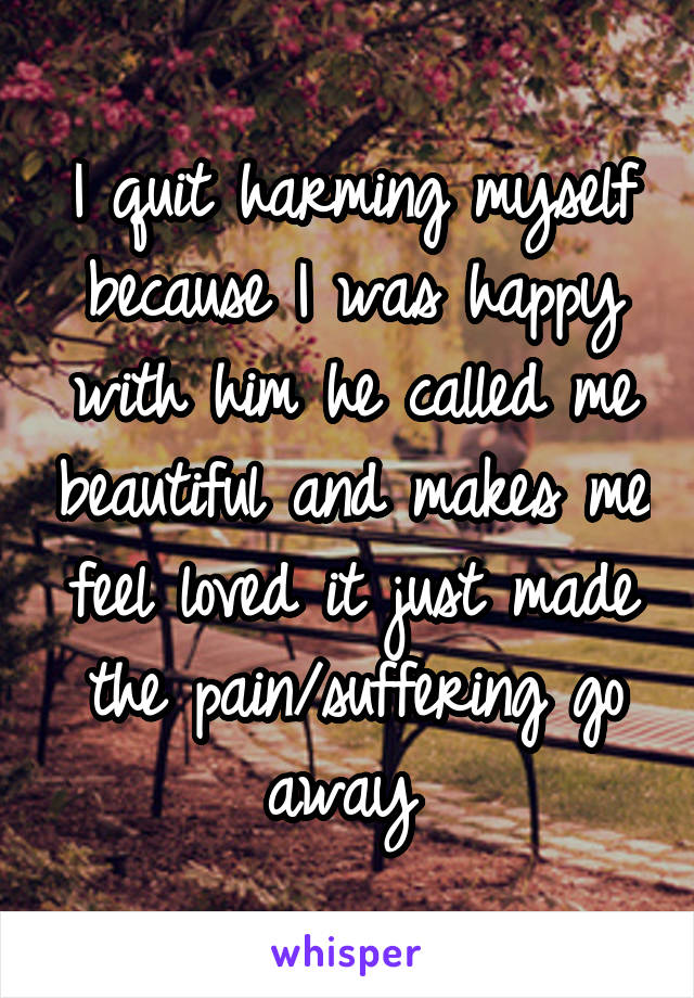 I quit harming myself because I was happy with him he called me beautiful and makes me feel loved it just made the pain/suffering go away