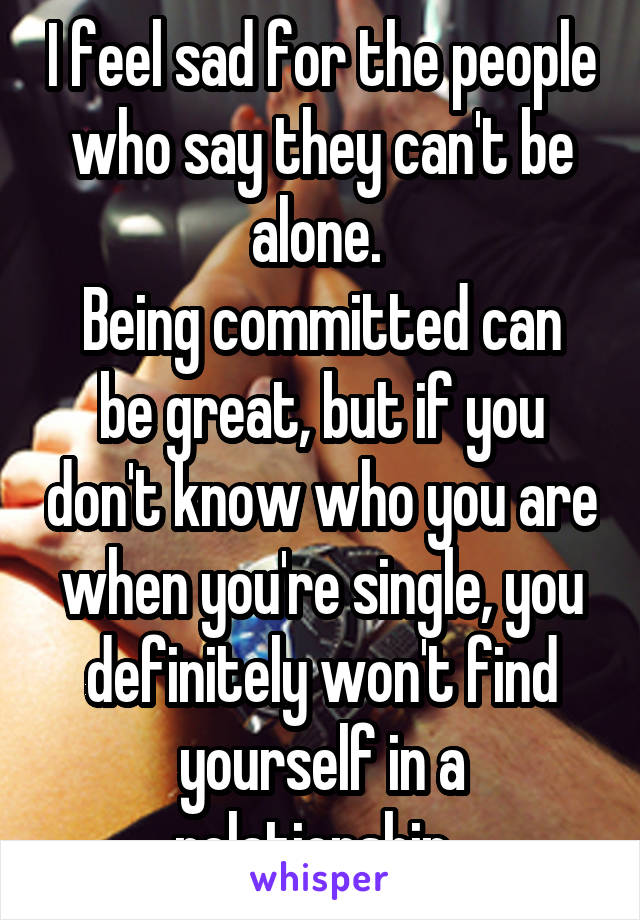I feel sad for the people who say they can't be alone.  Being committed can be great, but if you don't know who you are when you're single, you definitely won't find yourself in a relationship.