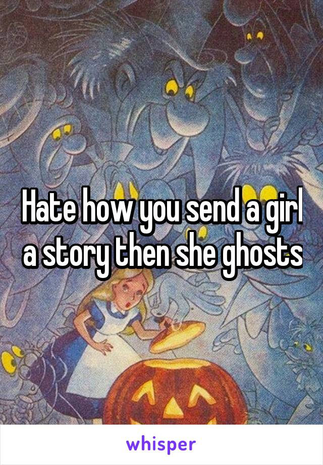 Hate how you send a girl a story then she ghosts