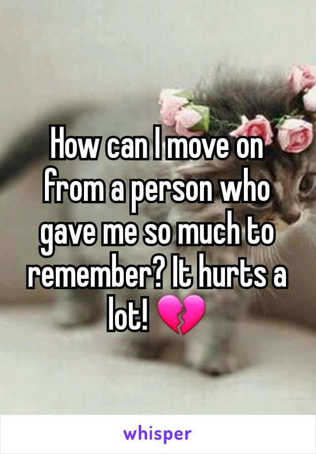 How can I move on from a person who gave me so much to remember? It hurts a lot! 💔
