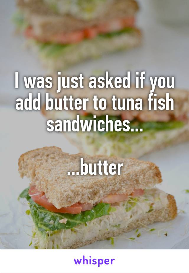 I was just asked if you add butter to tuna fish sandwiches...  ...butter
