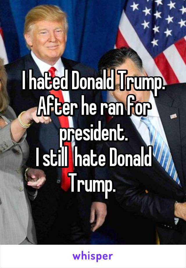 I hated Donald Trump. After he ran for president. I still  hate Donald Trump.