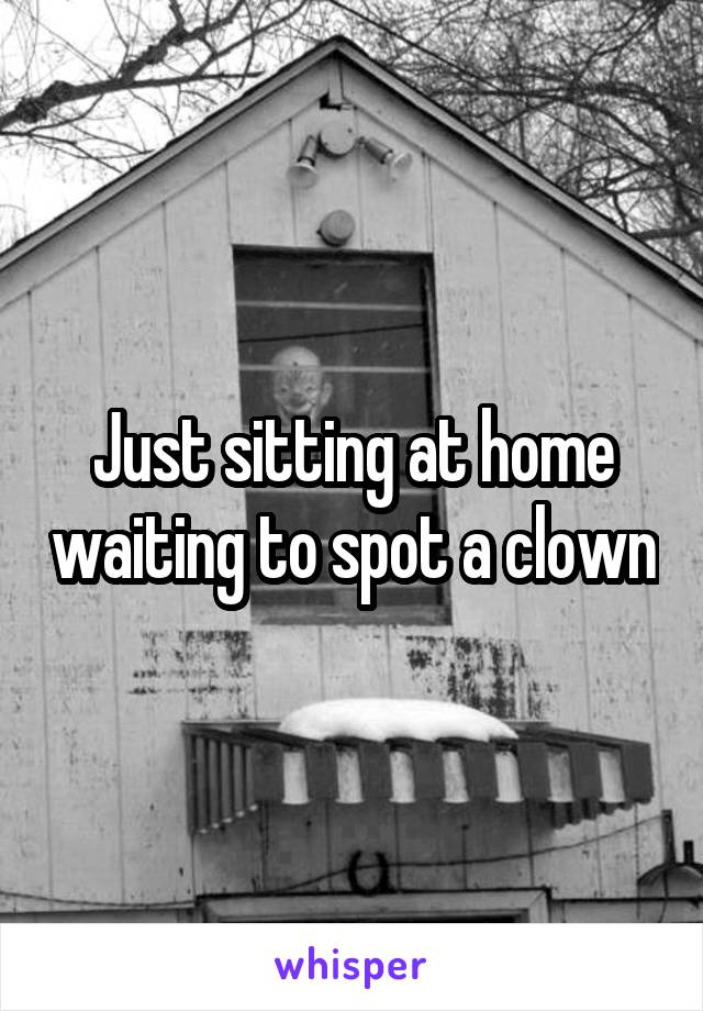 Just sitting at home waiting to spot a clown
