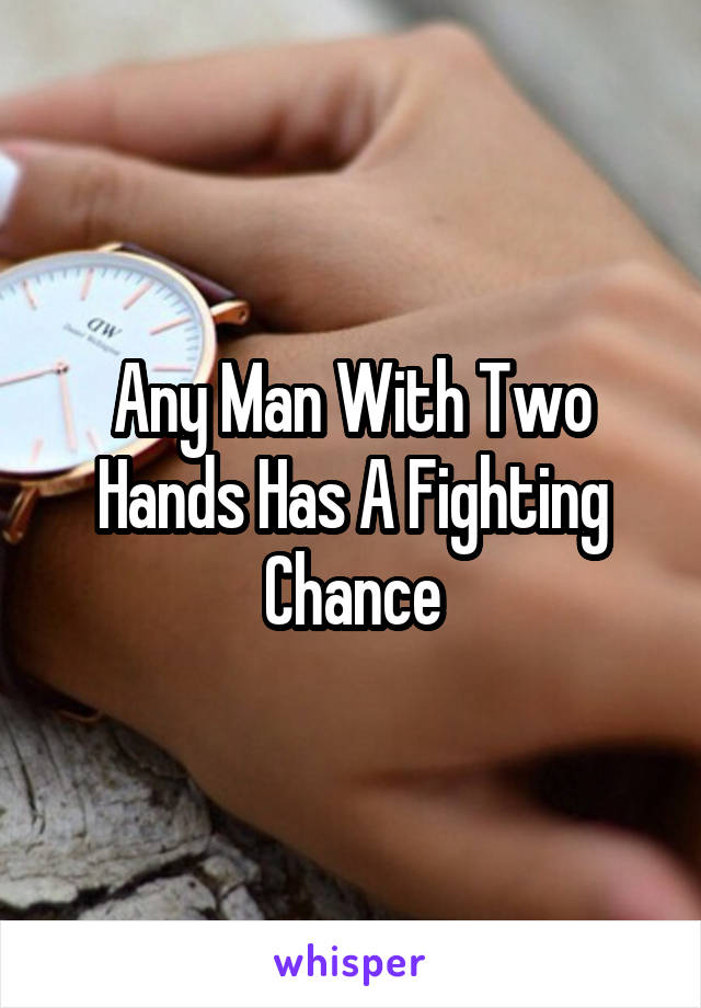 Any Man With Two Hands Has A Fighting Chance