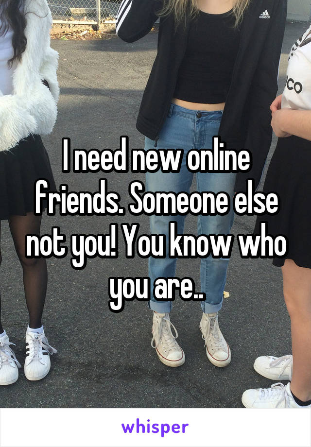 I need new online friends. Someone else not you! You know who you are..